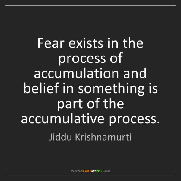 Jiddu Krishnamurti: Fear exists in the process of accumulation and belief...