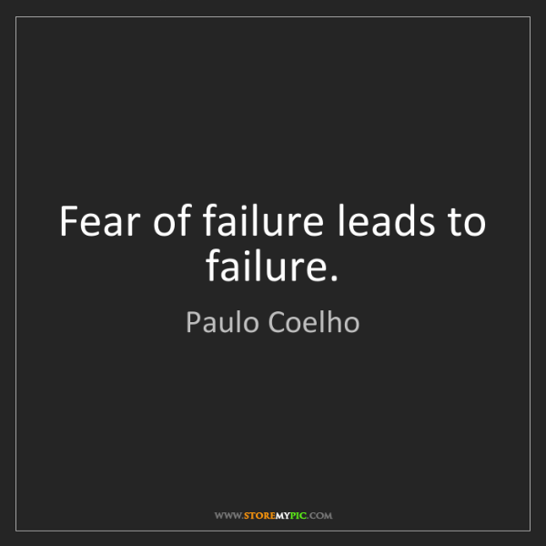 Paulo Coelho: Fear of failure leads to failure.