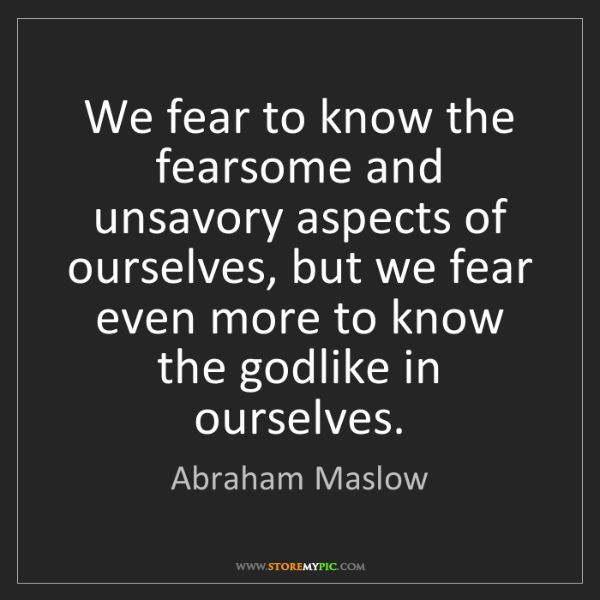 Abraham Maslow: We fear to know the fearsome and unsavory aspects of...