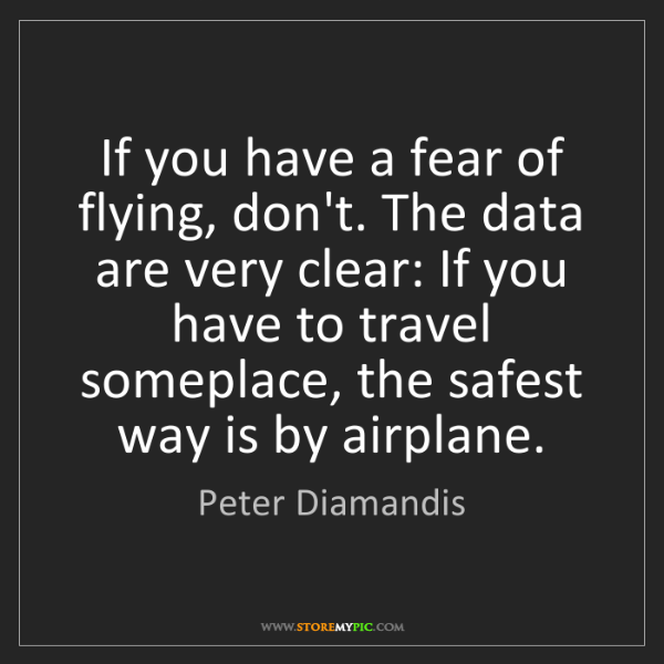 Peter Diamandis: If you have a fear of flying, don't. The data are very...