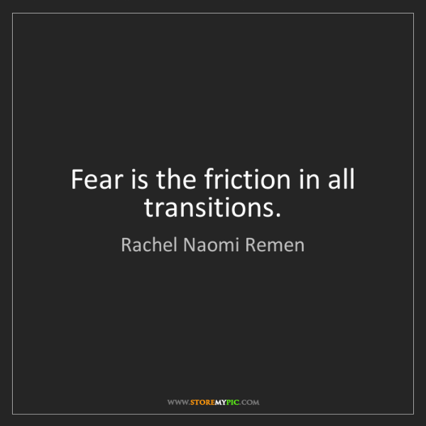 Rachel Naomi Remen: Fear is the friction in all transitions.