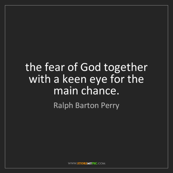 Ralph Barton Perry: the fear of God together with a keen eye for the main...