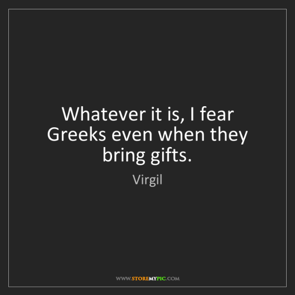 Virgil: Whatever it is, I fear Greeks even when they bring gifts.