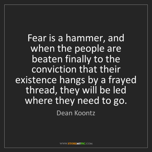 Dean Koontz: Fear is a hammer, and when the people are beaten finally...