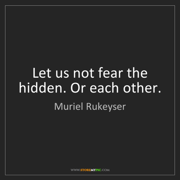 Muriel Rukeyser: Let us not fear the hidden. Or each other.