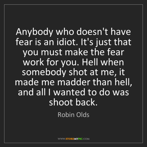 Robin Olds: Anybody who doesn't have fear is an idiot. It's just...