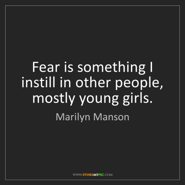Marilyn Manson: Fear is something I instill in other people, mostly young...