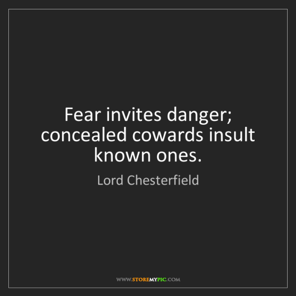 Lord Chesterfield: Fear invites danger; concealed cowards insult known ones.