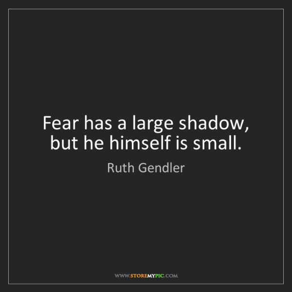 Ruth Gendler: Fear has a large shadow, but he himself is small.
