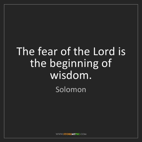 Solomon: The fear of the Lord is the beginning of wisdom.