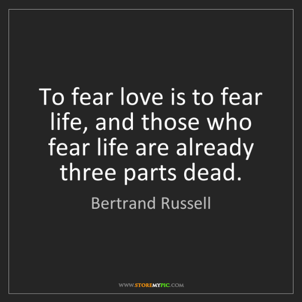 Bertrand Russell: To fear love is to fear life, and those who fear life...