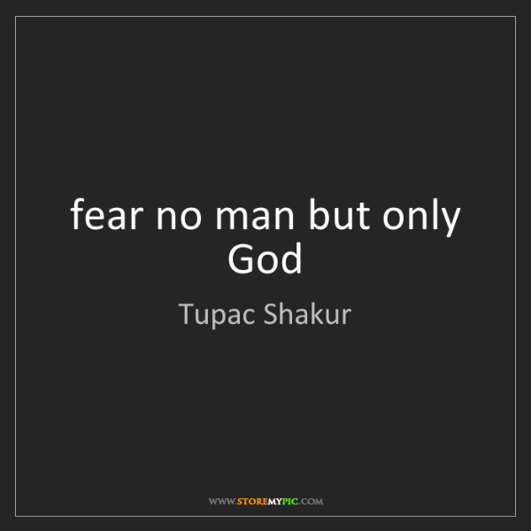 Tupac Shakur: fear no man but only God