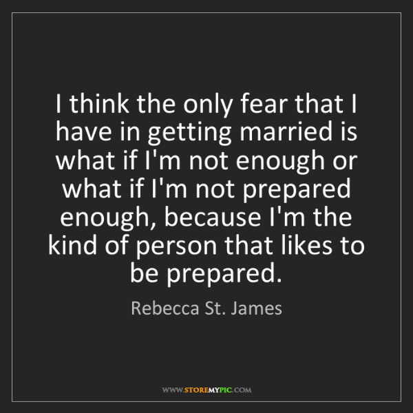 Rebecca St. James: I think the only fear that I have in getting married...