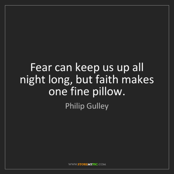 Philip Gulley: Fear can keep us up all night long, but faith makes one...