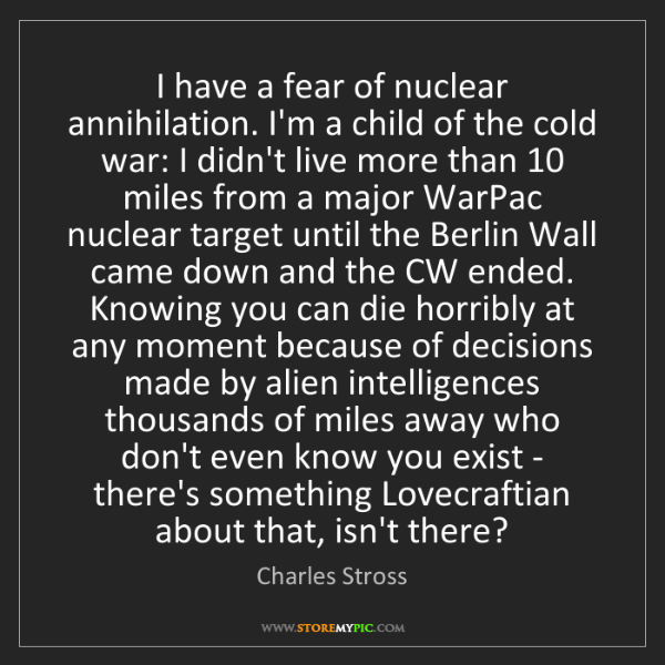 Charles Stross: I have a fear of nuclear annihilation. I'm a child of...
