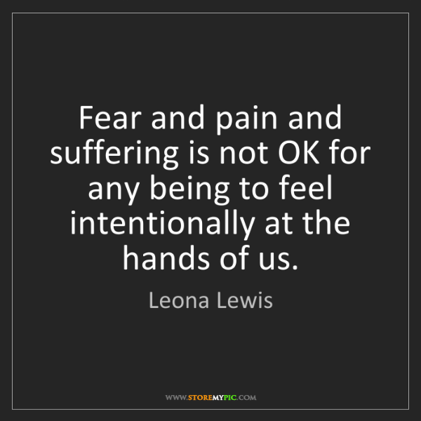 Leona Lewis: Fear and pain and suffering is not OK for any being to...