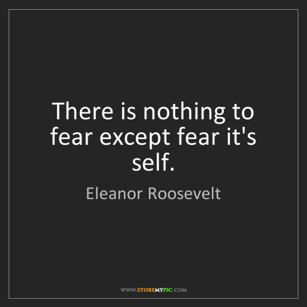 Eleanor Roosevelt: There is nothing to fear except fear it's self.
