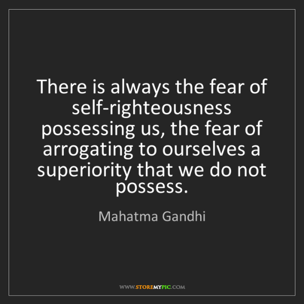 Mahatma Gandhi: There is always the fear of self-righteousness possessing...