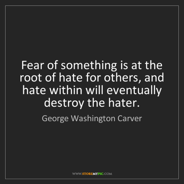 George Washington Carver: Fear of something is at the root of hate for others,...