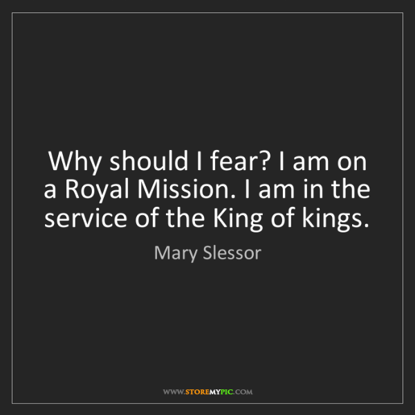 Mary Slessor: Why should I fear? I am on a Royal Mission. I am in the...