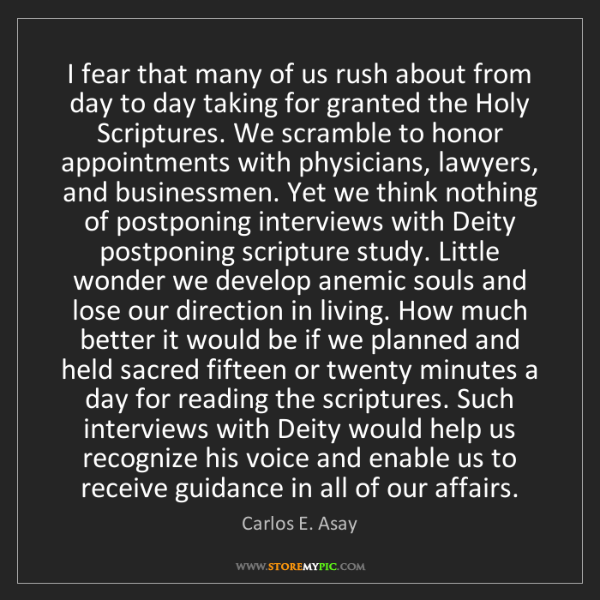 Carlos E. Asay: I fear that many of us rush about from day to day taking...