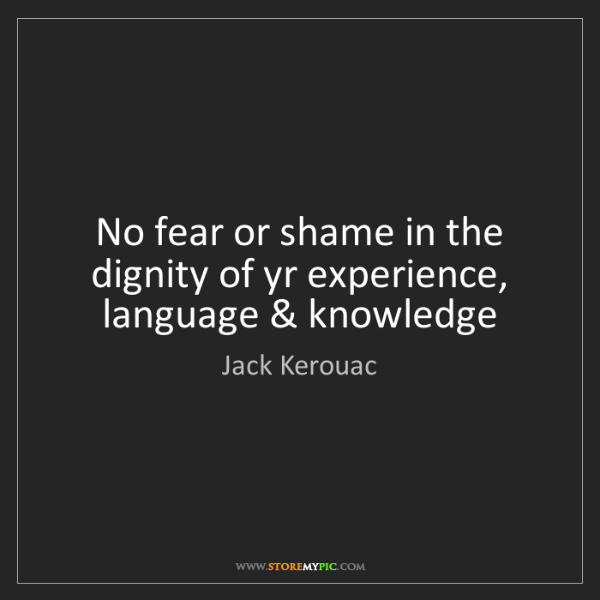 Jack Kerouac: No fear or shame in the dignity of yr experience, language...