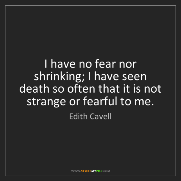 Edith Cavell: I have no fear nor shrinking; I have seen death so often...