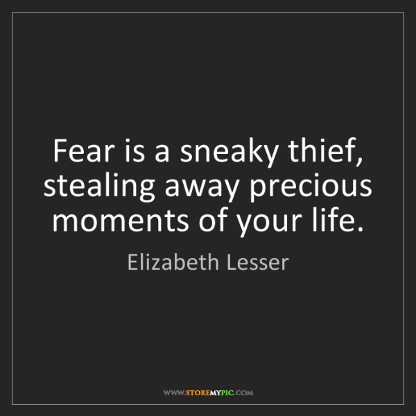 Elizabeth Lesser: Fear is a sneaky thief, stealing away precious moments...