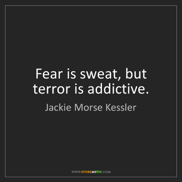 Jackie Morse Kessler: Fear is sweat, but terror is addictive.