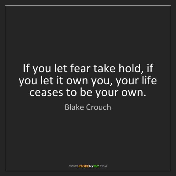 Blake Crouch: If you let fear take hold, if you let it own you, your...