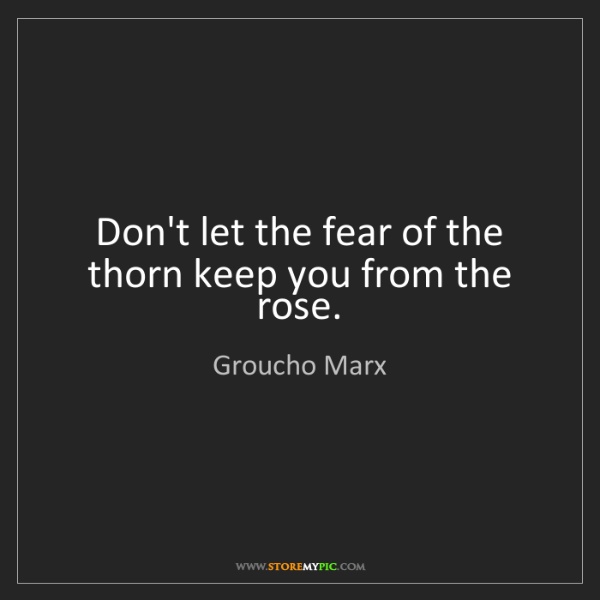 Groucho Marx: Don't let the fear of the thorn keep you from the rose.