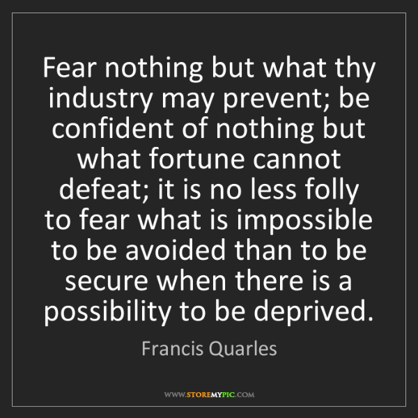 Francis Quarles: Fear nothing but what thy industry may prevent; be confident...