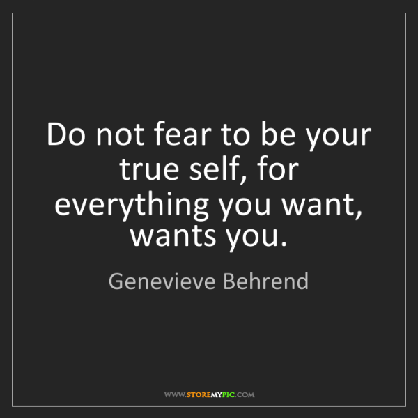 Genevieve Behrend: Do not fear to be your true self, for everything you...