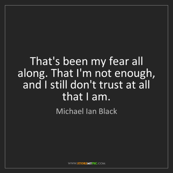 Michael Ian Black: That's been my fear all along. That I'm not enough, and...
