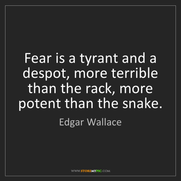 Edgar Wallace: Fear is a tyrant and a despot, more terrible than the...