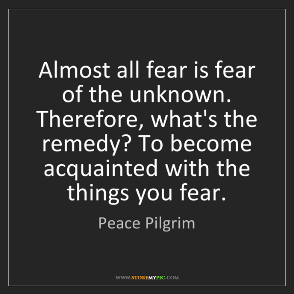 Peace Pilgrim: Almost all fear is fear of the unknown. Therefore, what's...
