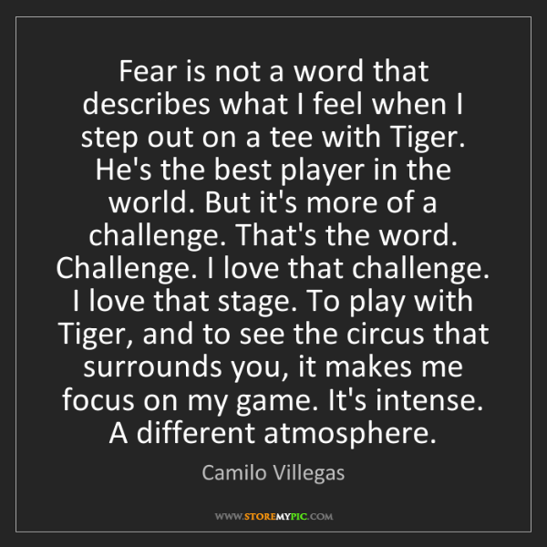Camilo Villegas: Fear is not a word that describes what I feel when I...