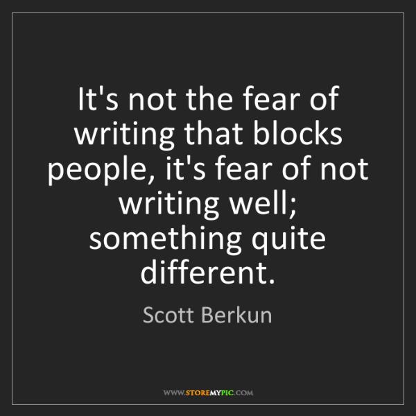 Scott Berkun: It's not the fear of writing that blocks people, it's...
