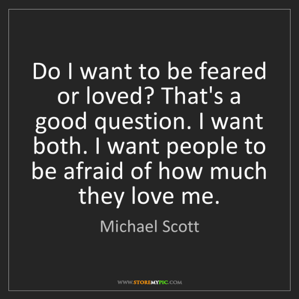 Michael Scott: Do I want to be feared or loved? That's a good question....