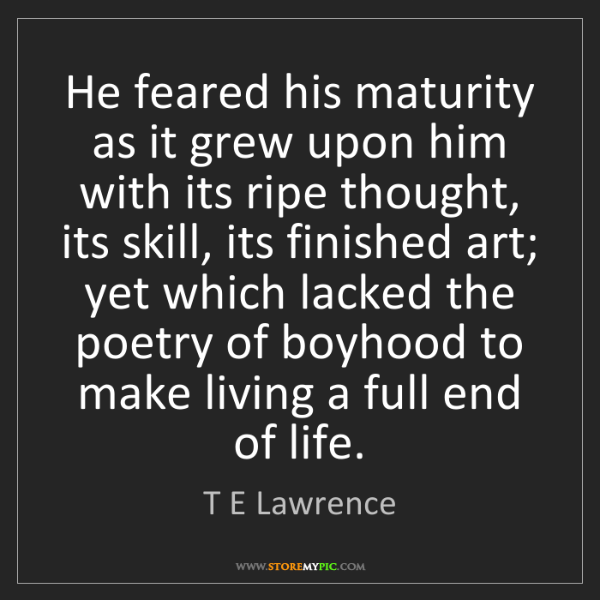 T E Lawrence: He feared his maturity as it grew upon him with its ripe...