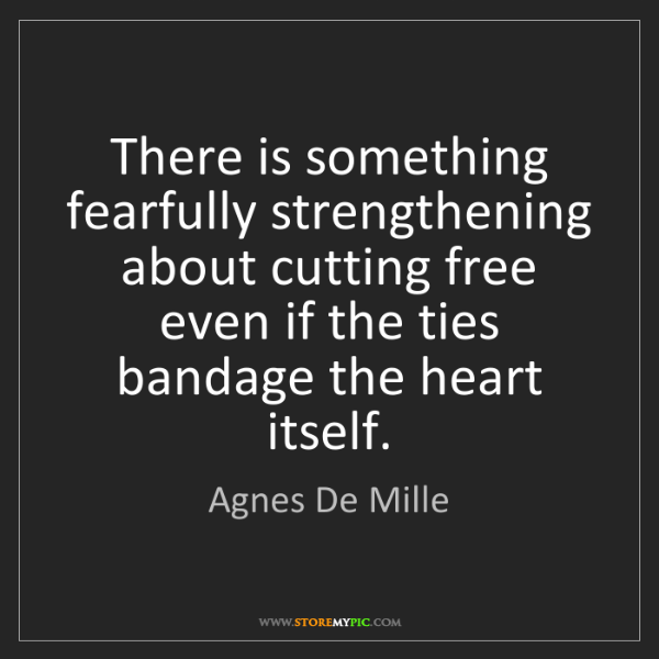 Agnes De Mille: There is something fearfully strengthening about cutting...