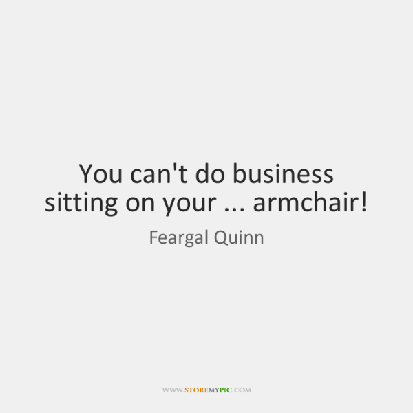 You can't do business sitting on your ... armchair!