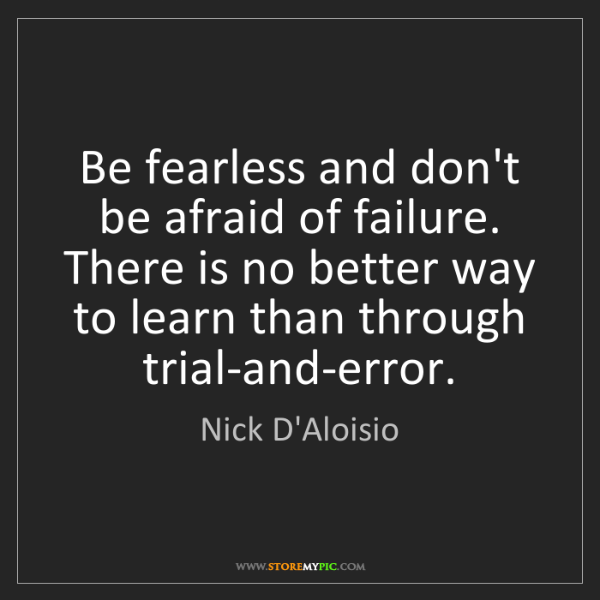 Nick D'Aloisio: Be fearless and don't be afraid of failure. There is...