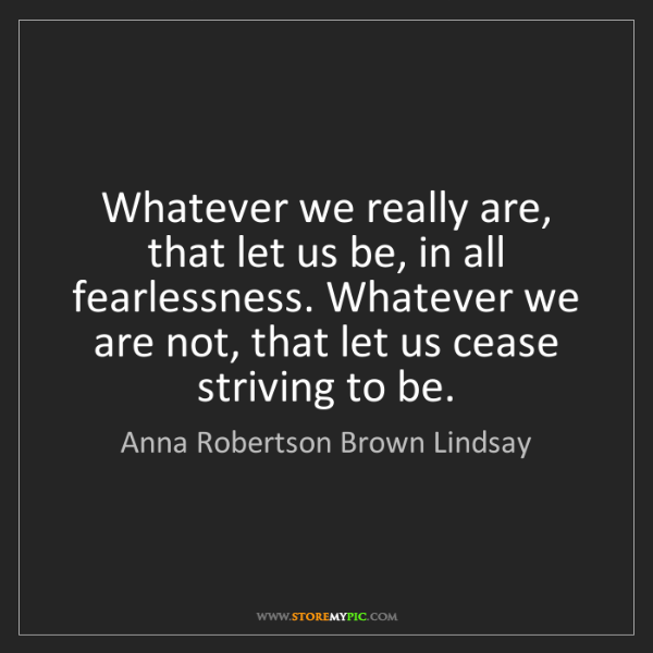 Anna Robertson Brown Lindsay: Whatever we really are, that let us be, in all fearlessness....