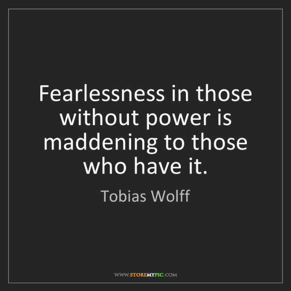 Tobias Wolff: Fearlessness in those without power is maddening to those...