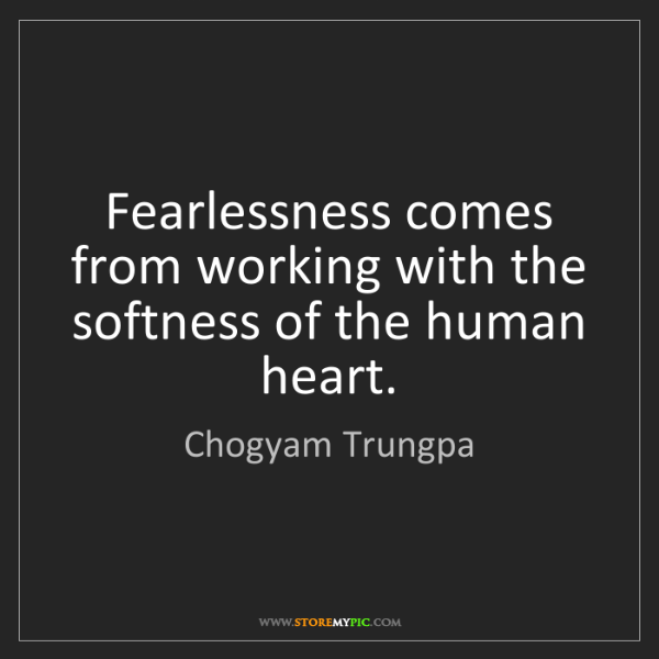 Chogyam Trungpa: Fearlessness comes from working with the softness of...