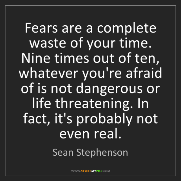 Sean Stephenson: Fears are a complete waste of your time. Nine times out...