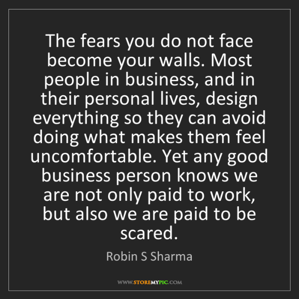 Robin S Sharma: The fears you do not face become your walls. Most people...