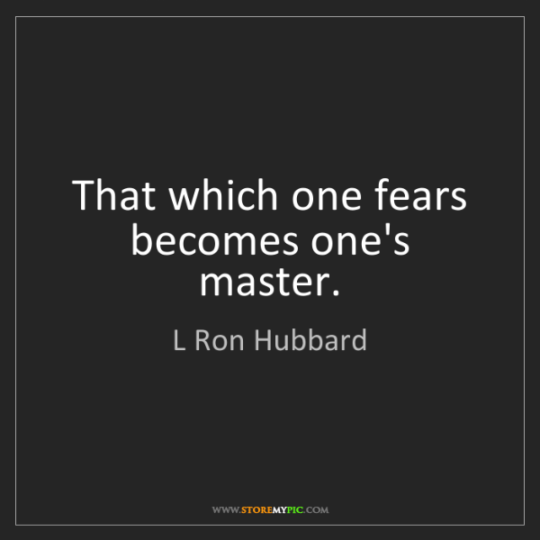 L Ron Hubbard: That which one fears becomes one's master.