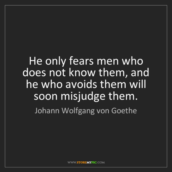 Johann Wolfgang von Goethe: He only fears men who does not know them, and he who...